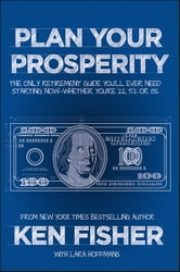 Plan Your Prosperity - The Only Retirement Guide You'll Ever Need, Starting Now--Whether You're 22, 52 or 82 ebook by Kenneth L. Fisher