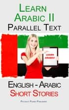 Learn Arabic II - Parallel Text - Short Stories (English - Arabic) ebook by Polyglot Planet Publishing
