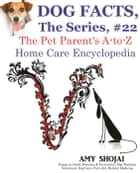Dog Facts, The Series #22: The Pet Parent's A-to-Z Home Care Encyclopedia - Dog Facts, #22 ebook by Amy Shojai