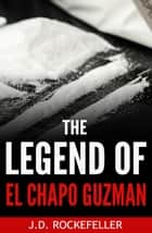 The Legend of El Chapo Guzman ebook by J.D. Rockefeller