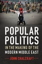 Popular Politics in the Making of the Modern Middle East ebook by John Chalcraft