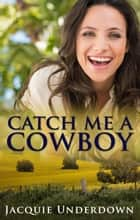 Catch Me A Cowboy ebook by Jacquie Underdown