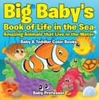 Big Baby's Book of Life in the Sea: Amazing Animals that Live in the Water - Baby & Toddler Color Books ebook by Baby Professor