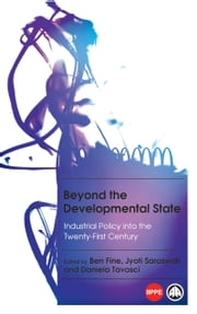 Beyond the Developmental State - Industrial Policy into the Twenty-first Century ebook by Ben Fine,Jyoti Saraswati,Daniela Tavasci