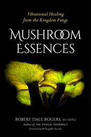 Mushroom Essences - Vibrational Healing from the Kingdom Fungi ebook by Robert Dale Rogers