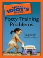 The Pocket Idiot's Guide to Potty Training Problems ebook by George G. Sheldon,Alison D. Schonwald M.D.; F.A.A.P.