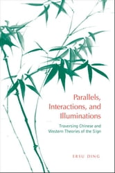 Parallels, Interactions, and Illuminations - Traversing Chinese and Western Theories of the Sign ebook by Ersu Ding