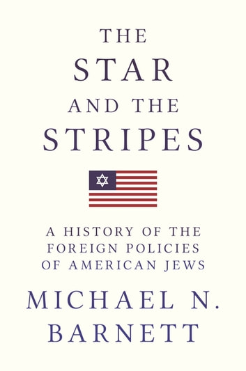 The Star and the Stripes - A History of the Foreign Policies of American Jews ebook by Michael N. Barnett