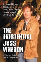 The Existential Joss Whedon: Evil and Human Freedom in Buffy the Vampire Slayer, Angel, Firefly and Serenity ebook by J. Michael Richardson, J. Douglas Rabb