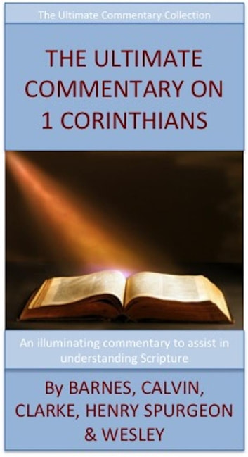 The Ultimate Commentary On 1 Corinthians - The Ultimate Commentary Collection ebook by John Wesley,Charles H. Spurgeon,Matthew Henry,Albert Barnes,John Calvin,Adam Clarke