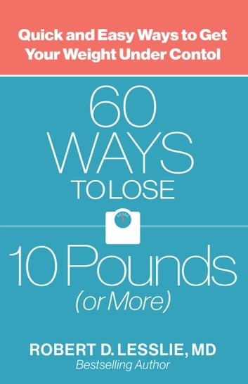 60 Ways to Lose 10 Pounds (or More) - Quick and Easy Ways to Get Your Weight Under Control ebook by Robert D. Lesslie