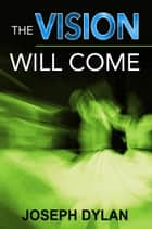 The Vision Will Come ebook by Joseph Dylan, Allen Hatcher