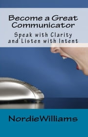Become a Great Communicator: Speak with Clarity and Listen with Intent - Short-Short ebook by Nordie Williams