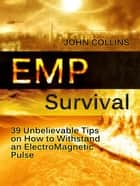Emp Survival: 39 Unbelievable Tips on How to Withstand an ElectroMagnetic Pulse ebook by John Collins