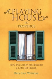 Playing House in Provence - How Two Americans Became a Little Bit French ebook by Mary-Lou Weisman