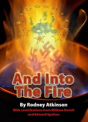 And Into The Fire - Fascist Elements in Post War Europe and the Development of the EU ebook by Rodney Atkinson, William Dorich, Edward Spalton