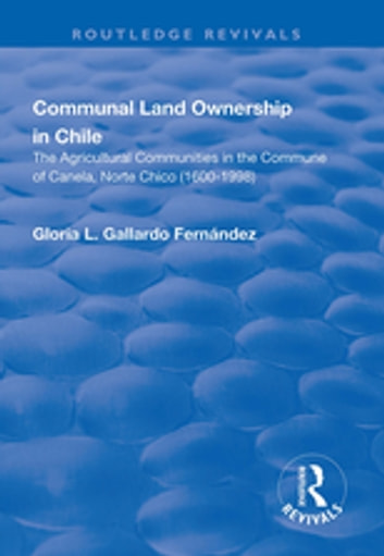 Communal Land Ownership in Chile: The Agricultural Communities in the Commune of Canela, Norte Chico (1600-1998) - The Agricultural Communities in the Commune of Canela, Norte Chico (1600-1998) ebook by Gloria L. Gallardo Fernandez