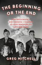 The Beginning or the End - How Hollywood—and America—Learned to Stop Worrying and Love the Bomb ebook by Greg Mitchell
