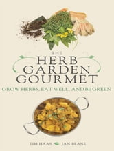 The Herb Garden Gourmet - Grow Herbs, Eat Well, and Be Green ebook by Jan Beane,Tim Haas
