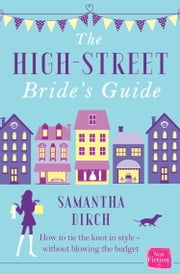 The High-Street Bride's Guide: How to Plan Your Perfect Wedding On A Budget ebook by Samantha Birch