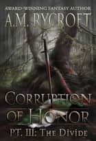 Corruption of Honor, Pt. 3 - The Divide ebook by A.M. Rycroft