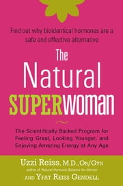 The Natural Superwoman - The Scientifically Backed Program for Feeling Great, Looking Younger,and Enjoyin g Amazing Energy at Any Age ebook by Uzzi Reiss, M. D., OB/GYN,Yfat Reiss Gendell