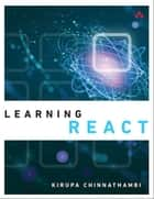 Learning React - A Hands-On Guide to Building Maintainable, High-Performing Web Application User Interfaces Using the React JavaScript Library ebook by Kirupa Chinnathambi