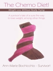 The Chemo Diet! Weight Loss Without Really Trying - A survivor's tale of a sure fire way to lose weight, among other things ebook by Ann-Marie Bochicchio - Survivor!