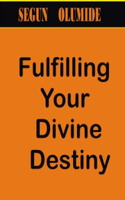 Fulfilling Your Divine Destiny ebook by Segun Olumide