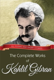 The Complete Works of Kahlil Gibran - All poems and short stories ebook by Kahlil Gibran,GP Editors