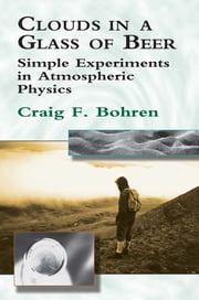 Clouds in a Glass of Beer - Simple Experiments in Atmospheric Physics ebook by Craig F. Bohren