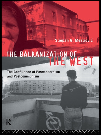 The Balkanization of the West - The Confluence of Postmodernism and Postcommunism ebook by Stjepan Mestrovic