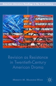 Revision as Resistance in Twentieth-Century American Drama ebook by Meredith M. Malburne-Wade