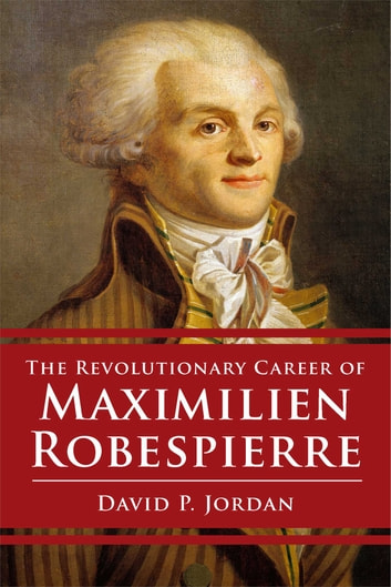 Revolutionary Career of Maximilien Robespierre ebook by David P. Jordan