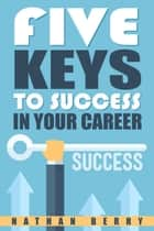 Five Keys to Success In Your Career ebook by Nathan Berry