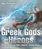 The Greek Gods and Heroes - Ancient Greece for Kids | Children's Ancient History ebook by Baby Professor