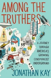 Among the Truthers - A Journey Through America's Growing Conspiracist Underground ebook by Jonathan Kay