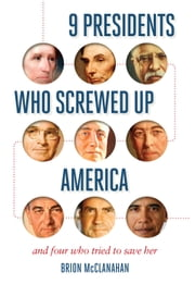 9 Presidents Who Screwed Up America - And Four Who Tried to Save Her ebook by Brion McClanahan