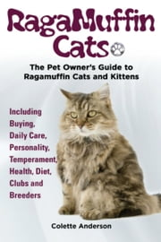 RagaMuffin Cats, The Pet Owners Guide to Ragamuffin Cats and Kittens Including Buying, Daily Care, Personality, Temperament, Health, Diet, Clubs and Breeders ebook by Colette Anderson