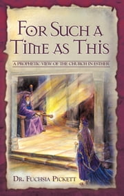 For Such A Time As This - A Prophetic View of the Church in Esther ebook by Fuchsia Pickett, ThD., D.D.