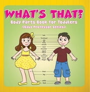 What's That? Body Parts Book for Toddlers (Baby Professor Series) - Anatomy Book for Kids ebook by Speedy Publishing LLC