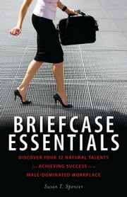 Briefcase Essentials: Discover Your 12 Natural Talents for Achieving Success in a Male-Dominated Workplace ebook by Susan Spencer