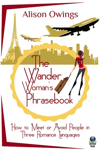 The Wander Woman's Phrasebook - How to Meet or Avoid People in Three Romance Languages ebook by Alison Owings