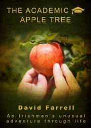 The Academic Apple Tree - An Irishmans unusual adventure through life ebook by DAVID FARRELL,David de Vaux