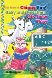 The Tales of Chippy King, Gaby and Gretchen, and Mr. Tipsy Thaw ebook by L. R. Ramgren