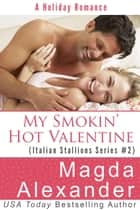 My Smokin' Hot Valentine - Italian Stallions Series, #2 ebook by Magda Alexander