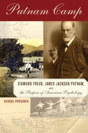Putnam Camp - Sigmund Freud, James Jackson Putnam and the Purpose of American Psychology ebook by George Prochnik