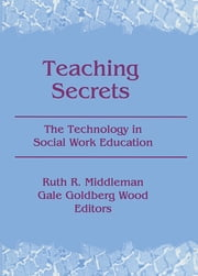Teaching Secrets - The Technology in Social Work Education ebook by Ruth Middleman,Gale Goldberg Wood