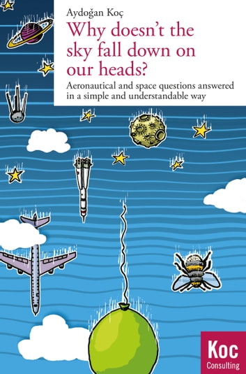 Why doesn't the sky fall down on our heads? - Aeronautical and space questions answered in a simple and understandable way ebook by Aydogan Koc