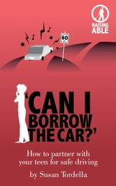 'Can I Borrow the Car?' How to Partner With Your Teen for Safe Driving ebook by Susan Tordella